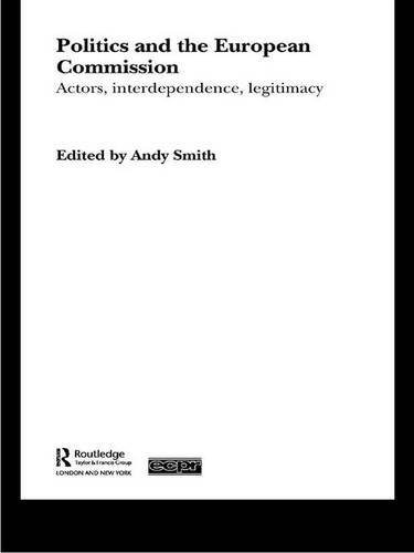 Politics and the European Commission: Actors, Interdependence, Legitimacy (Routledge/ECPR Studies in European Political Science)