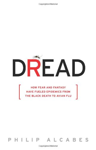 Dread: How Fear and Fantasy have Fueled Epidemics from the Black Death to the Avian Flu