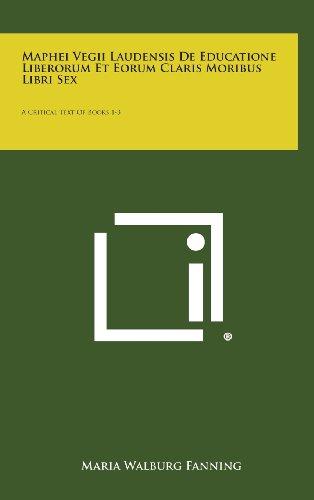 Maphei Vegii Laudensis de Educatione Liberorum Et Eorum Claris Moribus Libri Sex: A Critical Text of Books 1-3