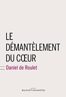Le démantèlement du coeur : roman, Roulet, Daniel de