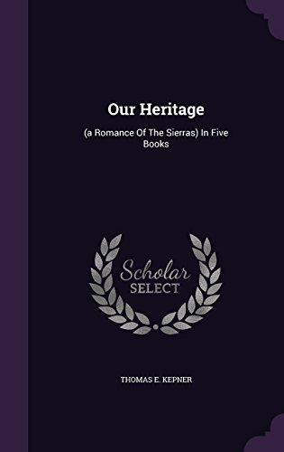 Our Heritage: (a Romance Of The Sierras) In Five Books