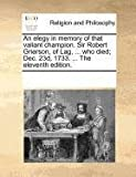 An elegy in memory of that valiant champion. Sir Robert Grierson, of Lag, ... who died; Dec. 23d, 1733. ... The eleventh edition.