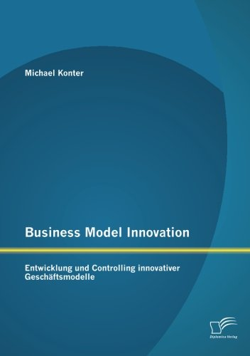 Business Model Innovation: Entwicklung und Controlling innovativer Geschäftsmodelle (German Edition)