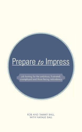 Prepare to Impress: Job Hunting for the Ambitious, Frustrated, Unemployed and Those Facing Redundancy