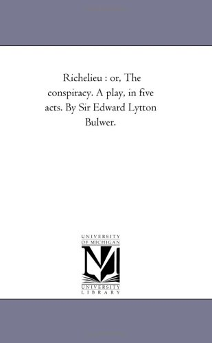 Richelieu : or, The conspiracy. A play, in five acts. By Sir Edward Lytton Bulwer.