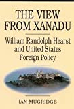 img - for The View from Xanadu: William Randolph Hearst and United States Foreign Policy by Mugridge, Ian (1995) Paperback book / textbook / text book
