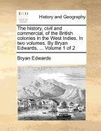 The history, civil and commercial, of the British colonies in the West Indies. In two volumes. By Bryan Edwards, ...  Volume 1 of 2