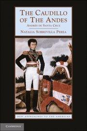 The Caudillo of the Andes: Andrés de Santa Cruz (New...