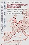 Das Unternehmen der Zukunft: Moralische Intuition in der Gestaltung von Organisationen (Praxis Anthroposophie)