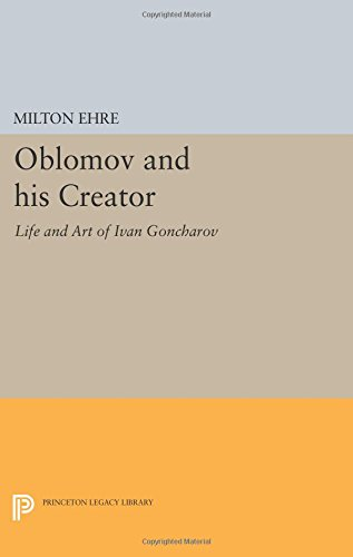 Oblomov and his Creator: Life and Art of Ivan Goncharov (Studies of the Harriman Institute, Columbia University)