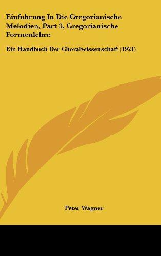 Einfuhrung in Die Gregorianische Melodien, Part 3, Gregorianische Formenlehre: Ein Handbuch Der Choralwissenschaft (1921)