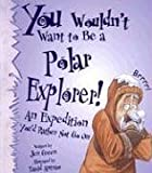 You Wouldn't Want to Be a Polar Explorer! (You Wouldn't Want To) (0531162079) by Green, Jen