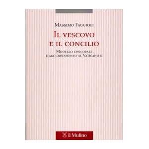 Il Vescovo E Il Concilio Modello Episcopale E Aggiornamento Al Vaticano II Massimo Faggioli