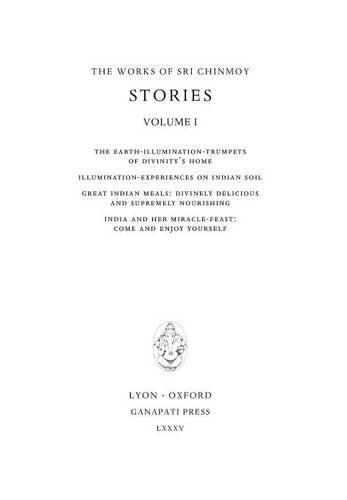 Stories, vol. I: The Earth-Illumination-Trumpets of Divinity's home - Illumination-experiences on Indian soil -  Great Indian meals - India and her miracle-feast (The Works of Sri Chinmoy)