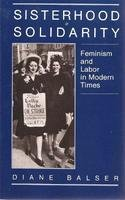 Sisterhood and Solidarity: Feminism and Labor in Modern Times, Balser, Diane