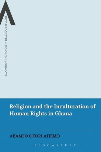 Religion and the Inculturation of Human Rights in Ghana (Bloomsbury Advances in Religious Studies)