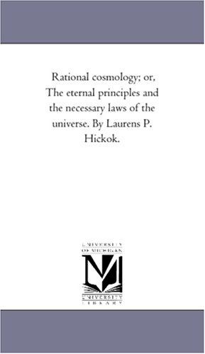 Rational cosmology: or, The eternal principles and the necessary laws of the universe PDF