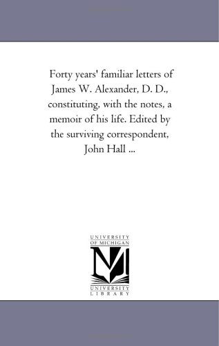 Forty years' familiar letters of James W. Alexander, D. D., constituting, with the notes, a memoir of his life. Edited b