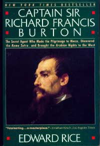 Captain Sir Richard Francis Burton: The Secret Agent Who Made the Pilgrimage to Mecca, Discovered the Kama Sutra, and Brought the Arabian Nights to the West, Edward Rice