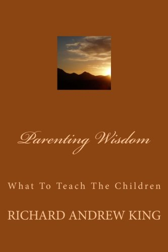 Book: Parenting Wisdom - What To Teach The Children by Richard Andrew King