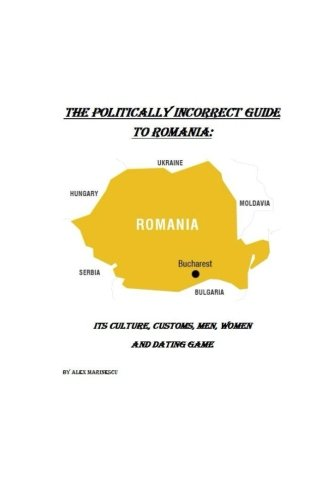 The Politically Incorrect Guide to Romania: Its Culture, Customs, Men, Women and Dating Game