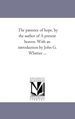 The Patience of Hope, by the Author of a Present Heaven. with an Introduction by John G. Whittier ...