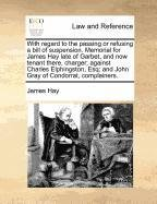 With regard to the passing or refusing a bill of suspension. Memorial for James Hay late of Garbet, and now tenant there, charger; against Charles ... Esq; and John Gray of Condorrat, complainers.