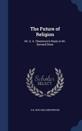The Future of Religion: Mr. G. K. Chesterton's Reply to Mr. Bernard Shaw