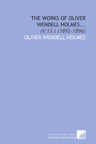 The Works of Oliver Wendell Holmes...: (V.13 ) (1892-1896)