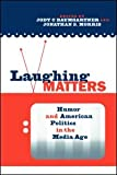 Laughing matters : humor and American politics in the media age