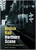Andy Sparks British Rail Northern Scene: A 1970s Railway Album