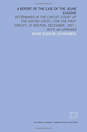 A Report of the case of the Jeune Eugenie: determined in the Circuit court of the United States, for the First circuit, at Boston, December, 1821 ; with an appendix
