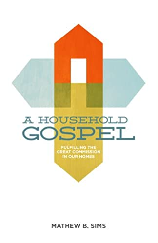 A Household Gospel: Fulfilling the Great Commission in Our Homes