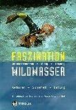 Faszination Wildwasser: Wildwasserschwimmen, Rafting, Canyoning. Gefahren, Sicherheit, Rettung. Ein Lehrbuch der Österreichischen Wasser-Rettung