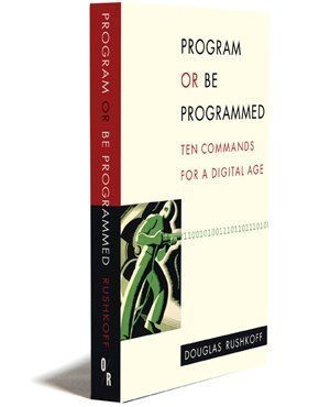 Program or Be Programmed: Ten Commands for a Digital Age: Douglas Rushkoff, Leland Purvis: 9781935928157: Amazon.com: Books