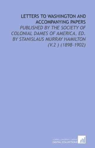 Letters To Washington And Accompanying Papers: Published By The Society Of Colonial Dames Of America, Ed. By Stanislaus Murray Hamilton (V.2 ) (1898-1902)