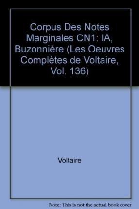 Les Oeuvres complètes de Voltaire : Tome 136, Corpus des notes marginales de Voltaire, 1re partie, A-Buzonnière: Corpus Des Notes Marginales CN1 (Oeuvres Completes de Voltaire)