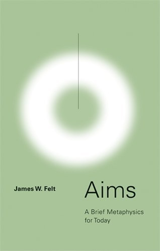 Aims: A Brief Metaphysics for Today by James W. Felt (2007-11-01)
