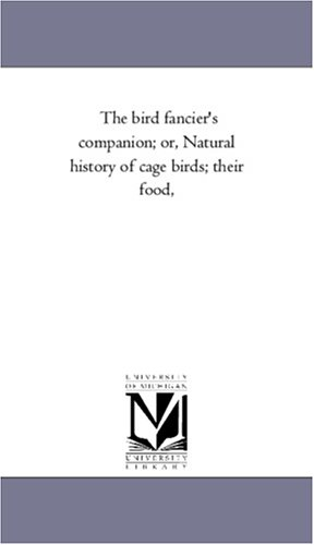 The bird fancier's companion; or, Natural history of cage birds; their food,