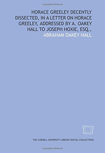 Horace Greeley decently dissected, in a letter on Horace Greeley, addressed by A. Oakey Hall to Joseph Hoxie, esq.,