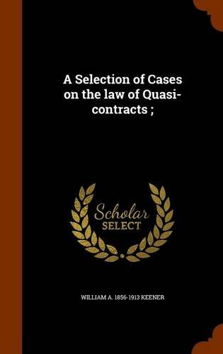 A Selection of Cases on the law of Quasi-contracts ;