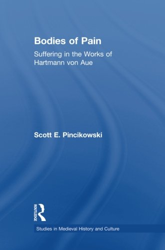 Bodies of Pain: Suffering in the Works of Hartmann von Aue (Studies in Medieval History and Culture)