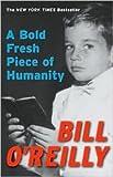 A Bold Fresh Piece of Humanity: A Memoir by Bill O'Reilly