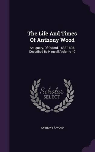 The Life And Times Of Anthony Wood: Antiquary, Of Oxford, 1632-1695, Described By Himself, Volume 40
