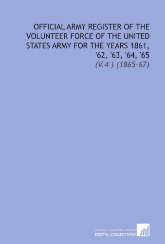 Official Army Register of the Volunteer Force of the United States Army For the Years 1861, '62, '63, '64, '65: (V.4 ) (1865-67)