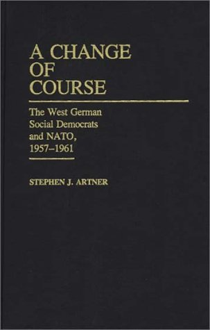 A Change of Course: The West German Social Democrats and NATO, 1957-1961 (Contributions in Political Science), Stephen Artner