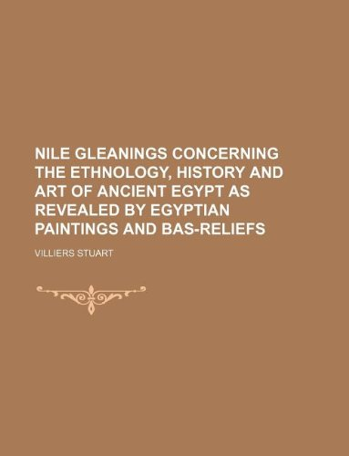 Nile Gleanings Concerning the Ethnology, History and Art of Ancient Egypt as Revealed by Egyptian Paintings and Bas-Reliefs