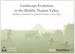 Landscape Evolution in the Middle Thames Valley: Heathrow Terminal 5 Excavations: Volume 1, Perry Oaks (Framework Archaeology Monograph)