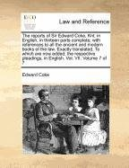 The reports of Sir Edward Coke Knt in English in thirteen parts complete with references to all the ancient and modern books of the law Exactly in English Vol VII Volume 7 of 7