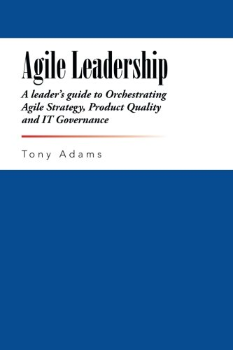 Agile Leadership: A leader's guide to Orchestrating Agile Strategy, Product Quality and IT Governance